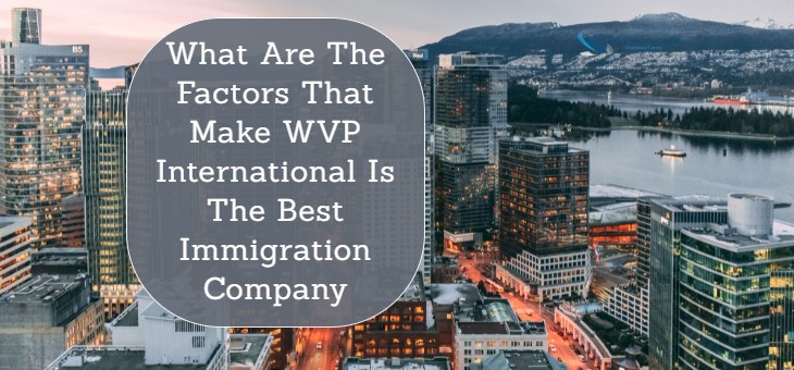 What Are The Factors That Make WVP International Is The Best Immigration Company